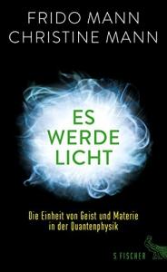 Frido Mann, Christine Mann - Es werde Licht: Die Einheit von Geist und Materie in der Quantenphysik