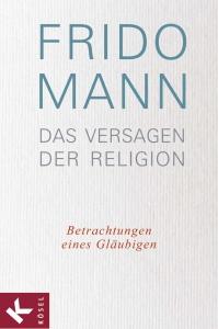 Frido Mann - Das Versagen der Religion: Betrachtungen eines Gläubigen